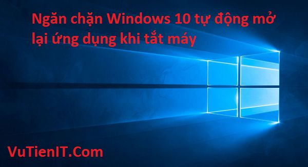 ngan chan windows 10 tu dong mo lai ung dung khi tat may